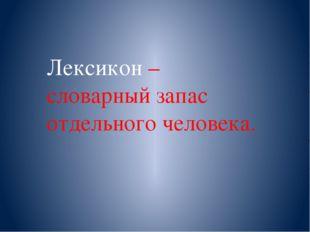 Лексикон – словарный запас отдельного человека.