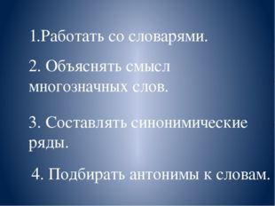 1.Работать со словарями. 2. Объяснять смысл многозначных слов. 3. Составлять