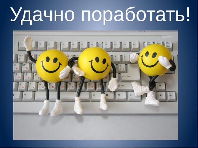 Удачно поработать!