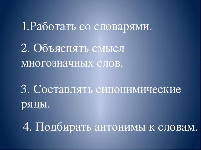 1.Работать со словарями. 2. Объяснять смысл многозначных слов. 3. Составлять...