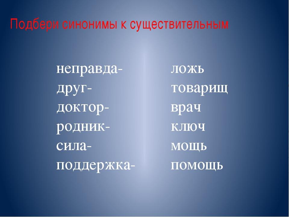 Подбери синонимы к существительным неправда- друг- доктор- родник- сила- подд...