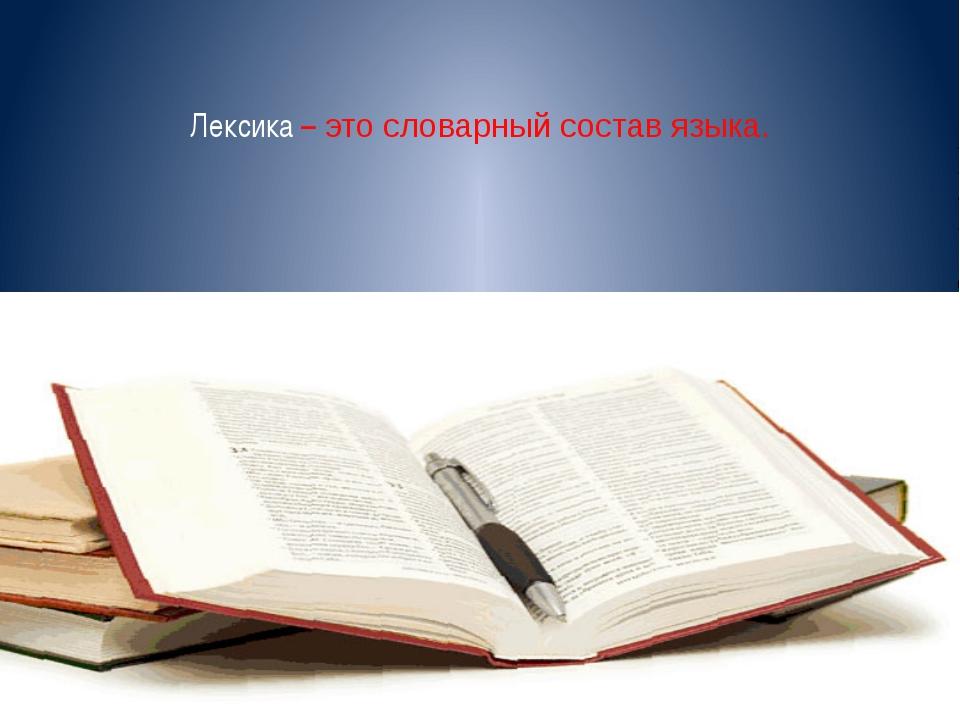 Лексика – это словарный состав языка.