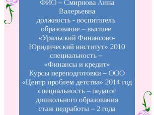 ФИО – Смирнова Анна Валерьевна должность - воспитатель образование – высшее
