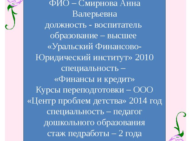ФИО – Смирнова Анна Валерьевна должность - воспитатель образование – высшее...