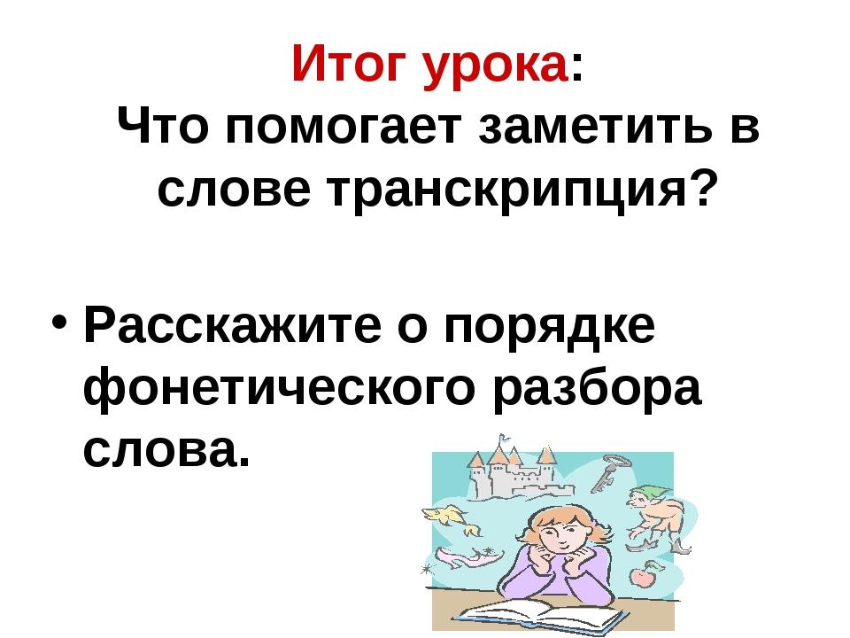 Итог урока: Что помогает заметить в слове транскрипция? Расскажите о порядке...