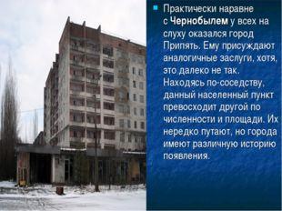 Практически наравне сЧернобылему всех на слуху оказался город Припять. Ему