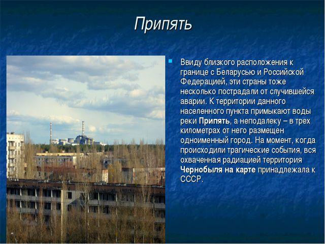 Припять Ввиду близкого расположения к границе с Беларусью и Российской Федера...