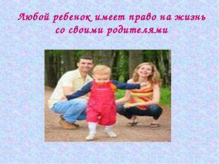 Любой ребенок имеет право на жизнь со своими родителями