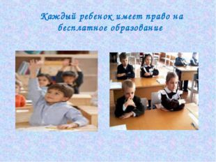 Каждый ребенок имеет право на бесплатное образование
