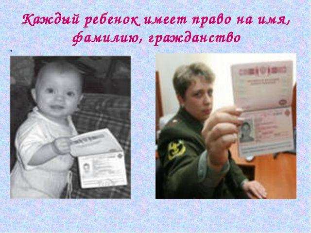 . Каждый ребенок имеет право на имя, фамилию, гражданство