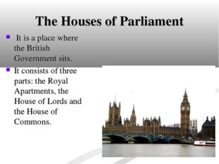 The Houses of Parliament It is a place where the British Government sits. It