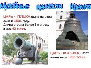 ЦАРЬ -_ПУШКА была изготов- лена в 1586 году. Длина ствола более 5 метров, а