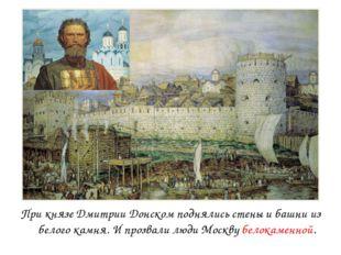 При князе Дмитрии Донском поднялись стены и башни из белого камня. И прозвали