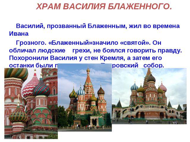 ХРАМ ВАСИЛИЯ БЛАЖЕННОГО. Василий, прозванный Блаженным, жил во времена Ивана...
