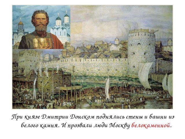При князе Дмитрии Донском поднялись стены и башни из белого камня. И прозвали...
