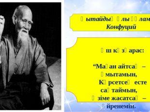 """Қытайдың ұлы ғұламасы Конфуций Үш көзқарас: """"Маған айтсаң –ұмытамын, Көрсетс"""