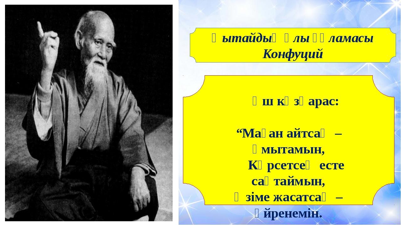 """Қытайдың ұлы ғұламасы Конфуций Үш көзқарас: """"Маған айтсаң –ұмытамын, Көрсетс..."""