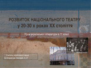 РОЗВИТОК НАЦіОНАЛЬНОГО ТЕАТРУ у 20-30 х роках ХХ століття Урок української лі