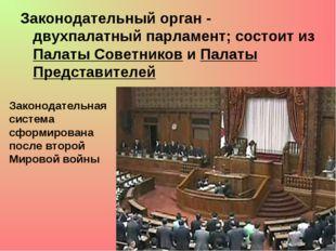 Законодательный орган - двухпалатный парламент; состоит из Палаты Советников