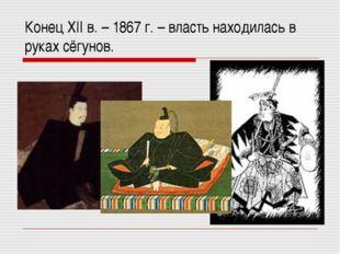 Конец XII в. – 1867 г. – власть находилась в руках сёгунов.