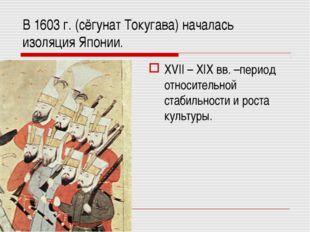 В 1603 г. (сёгунат Токугава) началась изоляция Японии. XVII – XIX вв. –период