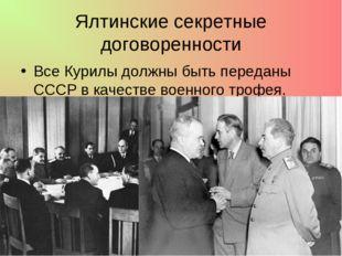 Ялтинские секретные договоренности Все Курилы должны быть переданы СССР в кач