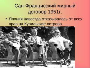 Сан-Францисский мирный договор 1951г. Япония навсегда отказывалась от всех пр