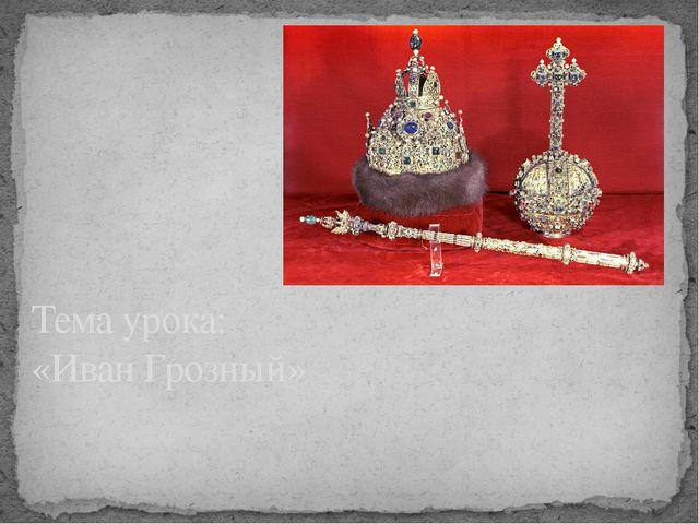 Тема урока: «Иван Грозный»
