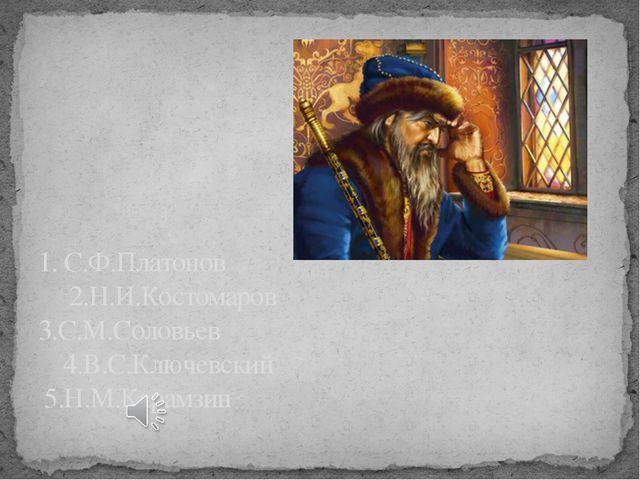 1. С.Ф.Платонов 2.Н.И.Костомаров 3.С.М.Соловьев 4.В.С.Ключевский 5.Н.М.Карамзин