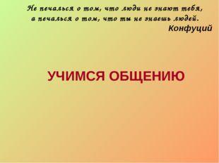 Не печалься о том, что люди не знают тебя, а печалься о том, что ты не знаешь