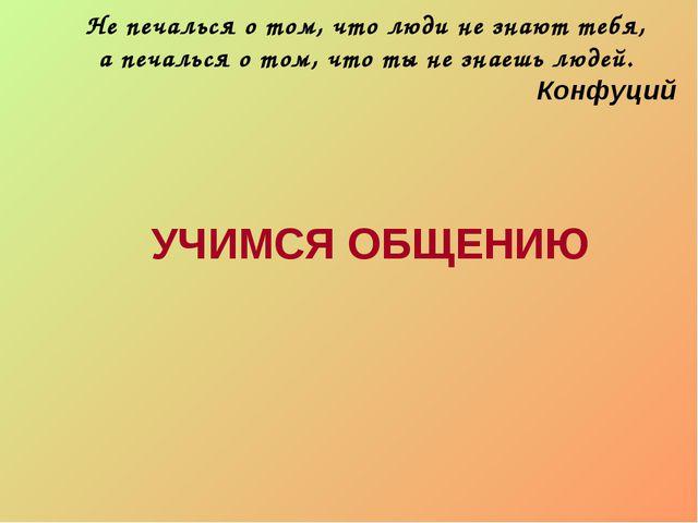 Не печалься о том, что люди не знают тебя, а печалься о том, что ты не знаешь...
