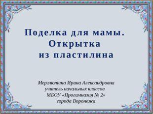 Поделка для мамы. Открытка из пластилина Мерзлютина Ирина Александровна учите