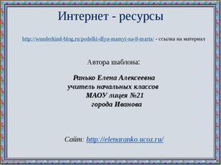 Интернет - ресурсы http://wunderkind-blog.ru/podelki-dlya-mamyi-na-8-marta/ -