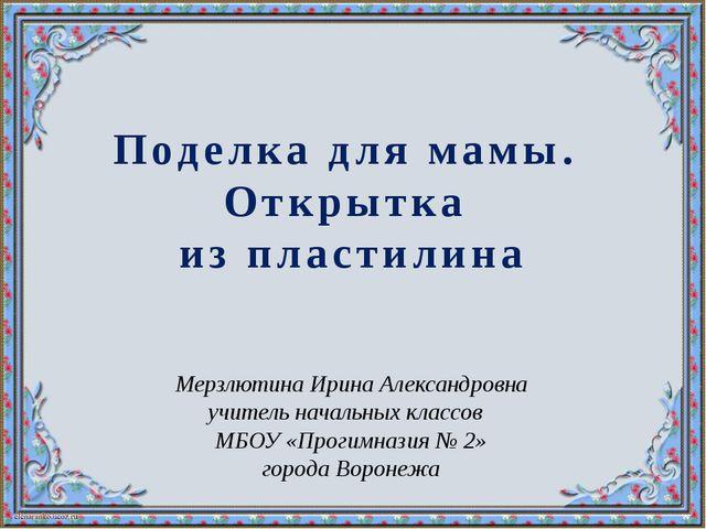 Поделка для мамы. Открытка из пластилина Мерзлютина Ирина Александровна учите...