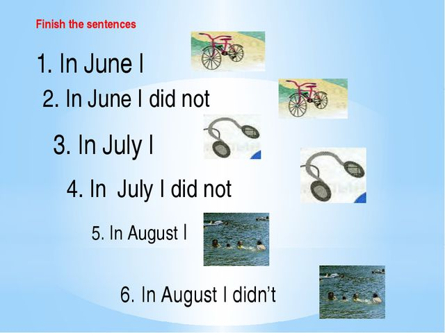 Finish the sentences 1. In June I 2. In June I did not 3. In July I 4. In Jul...