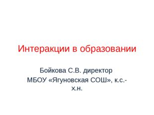 Интеракции в образовании Бойкова С.В. директор МБОУ «Ягуновская СОШ», к.с.-х.н.
