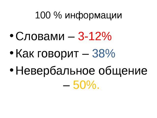 100 % информации Словами – 3-12% Как говорит – 38% Невербальное общение – 50%.