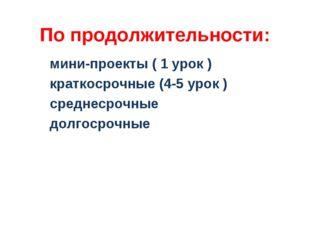 По продолжительности: мини-проекты ( 1 урок ) краткосрочные (4-5 урок ) средн