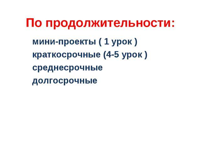 По продолжительности: мини-проекты ( 1 урок ) краткосрочные (4-5 урок ) средн...
