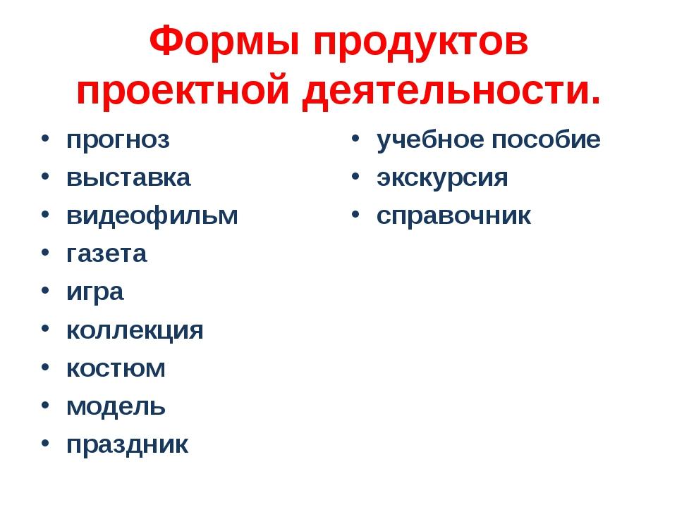 Формы продуктов проектной деятельности. прогноз выставка видеофильм газета иг...