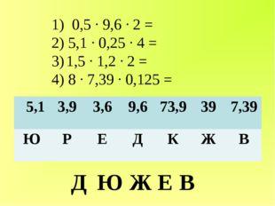 1) 0,5 ∙ 9,6 ∙ 2 = 2) 5,1 ∙ 0,25 ∙ 4 = 3) 1,5 ∙ 1,2 ∙ 2 = 4) 8 ∙ 7,39 ∙ 0,125