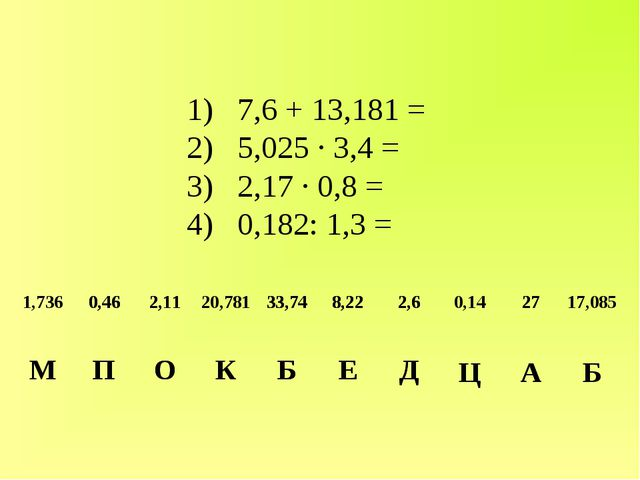 1) 7,6 + 13,181 = 2) 5,025 ∙ 3,4 = 3) 2,17 ∙ 0,8 = 4) 0,182: 1,3 = 1,736 0,4...