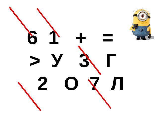 6 1  +  =  > У  3  Г  2  О 7 Л