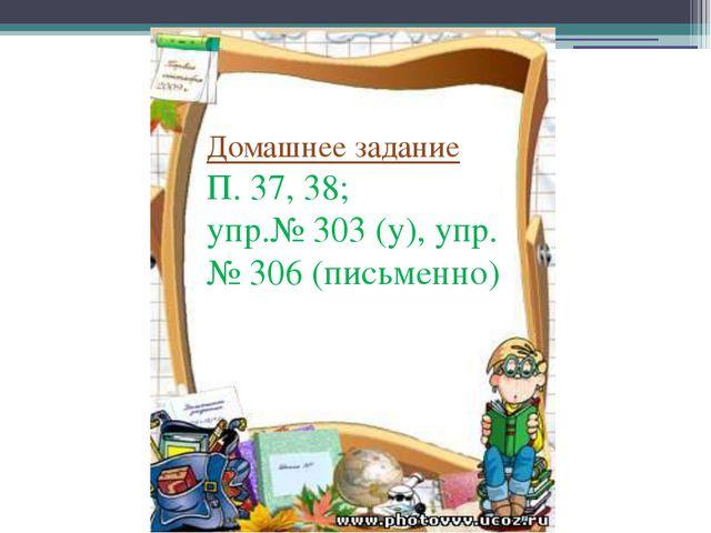 Домашнее задание П. 37, 38; упр.№ 303 (у), упр.№ 306 (письменно) Домашнее зад...