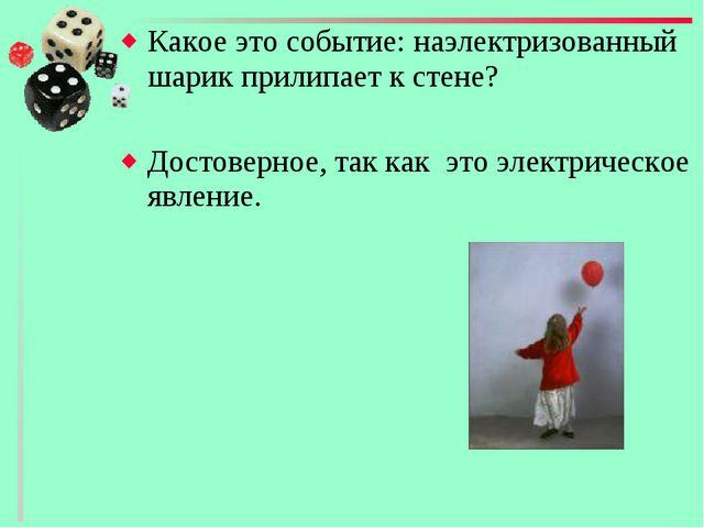 Какое это событие: наэлектризованный шарик прилипает к стене? Достоверное, та...