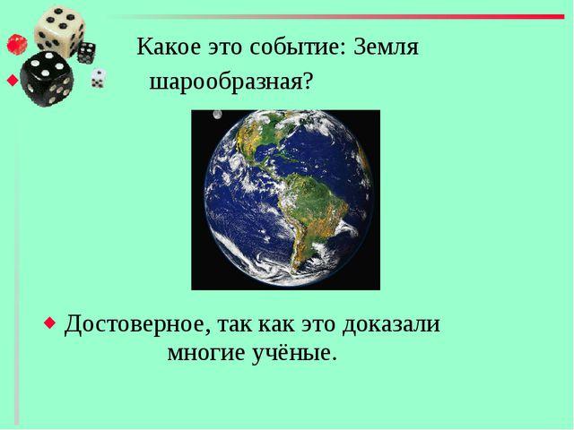 Какое это событие: Земля шарообразная? Достоверное, так как это доказали мно...