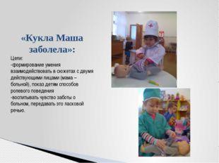 «Кукла Маша заболела»: Цели: -формирование умения взаимодействовать в сюжета