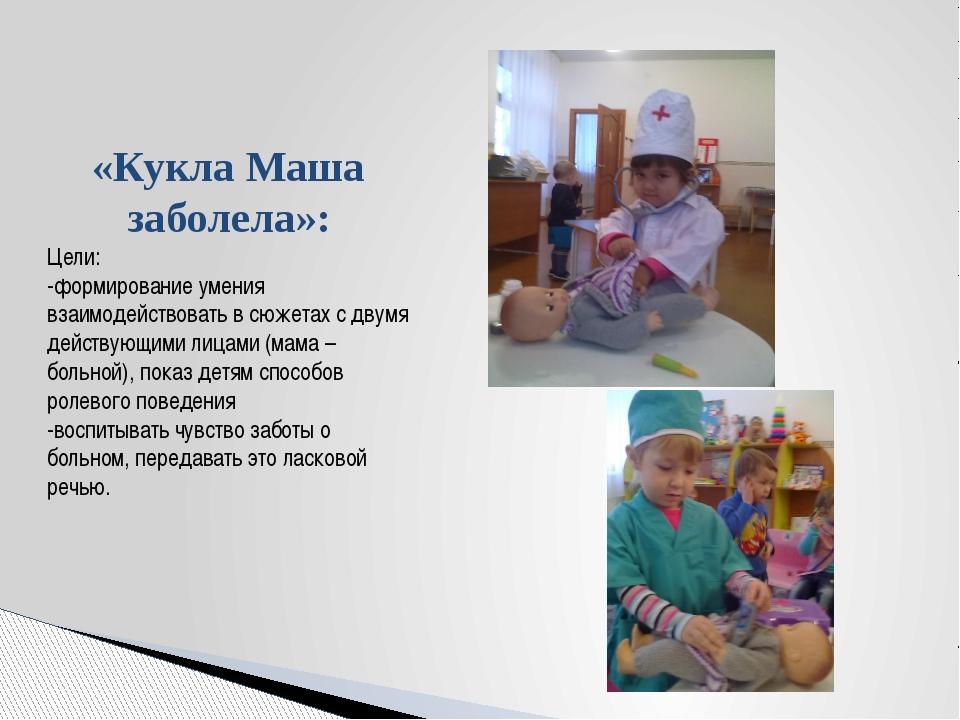 «Кукла Маша заболела»: Цели: -формирование умения взаимодействовать в сюжета...