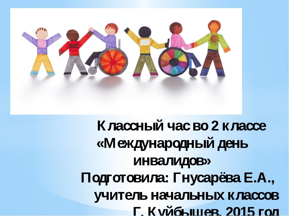 Классный час во 2 классе «Международный день инвалидов» Подготовила: Гнусарё...