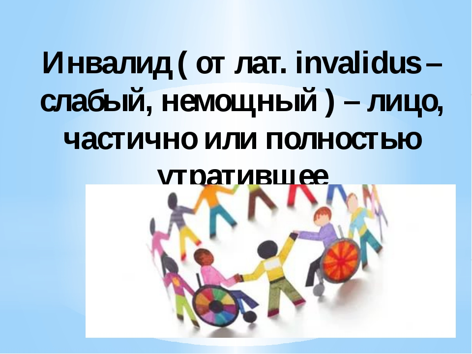 Инвалид ( от лат. invalidus – слабый, немощный ) – лицо, частично или полност...